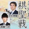 棋聖戦 第1局 羽生善治棋聖vs斎藤慎太郎七段の日程・中継情報