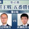 第43期棋王戦 第2局 渡辺明棋王vs永瀬拓矢七段の中継と日程情報
